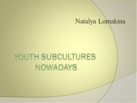 Natalya Lomakina.  Can youth subcultures be dangerous  for the dominate culture and why?  Subcultures are the groupings, that have interests different.