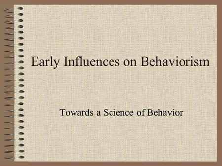 Early Influences on Behaviorism Towards a Science of Behavior.