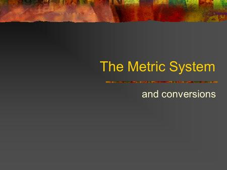 The Metric System and conversions Why use the metric system? is it just to annoy American high school science students? It is used by (almost) the entire.