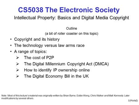 1(#total) CS5038 The Electronic Society Intellectual Property: Basics and Digital Media Copyright Outline (a bit of roller coaster on this topic) Copyright.