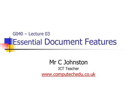 G040 – Lecture 03 Essential Document Features Mr C Johnston ICT Teacher www.computechedu.co.uk.