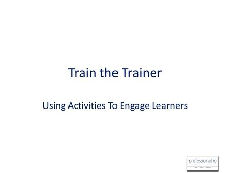Train the Trainer Using Activities To Engage Learners.