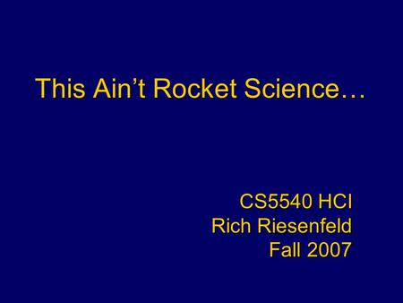 This Ain't Rocket Science… CS5540 HCI Rich Riesenfeld Fall 2007 CS5540 HCI Rich Riesenfeld Fall 2007.