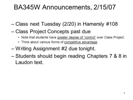1 BA345W Announcements, 2/15/07 –Class next Tuesday (2/20) <strong>in</strong> Hamersly #108 –Class Project Concepts past due Note that students have greater degree of.