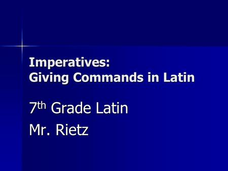 Imperatives: Giving Commands in Latin 7 th Grade Latin Mr. Rietz.