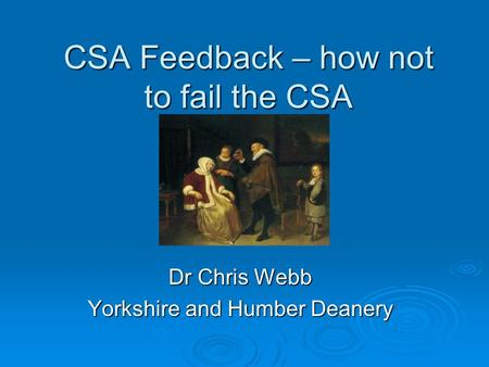 CSA Feedback – how not to fail the CSA Dr Chris Webb Yorkshire and Humber Deanery.