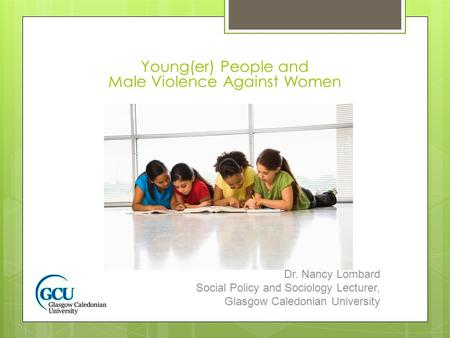 Young(er) People and Male Violence Against Women Dr. Nancy Lombard Social Policy and Sociology Lecturer, Glasgow Caledonian University.