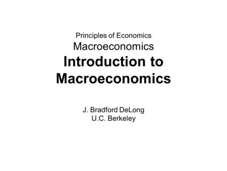Principles of Economics Macroeconomics Introduction to Macroeconomics J. Bradford DeLong U.C. Berkeley.
