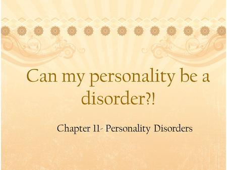Can my personality be a disorder?! Chapter 11- Personality Disorders.
