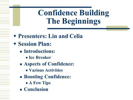 Confidence Building The Beginnings  Presenters: Lin and Celia  Session Plan: Introductions: Ice Breaker Aspects of Confidence: Various Activities Boosting.