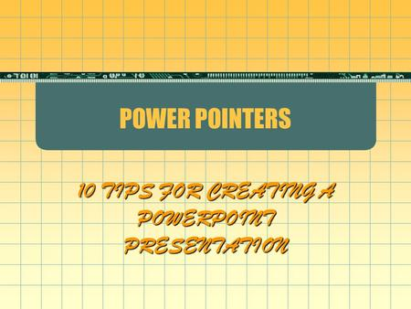 POWER POINTERS 10 TIPS FOR CREATING A POWERPOINT PRESENTATION.