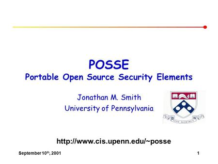 September 10 th, 20011 POSSE Portable Open Source Security Elements Jonathan M. Smith University of Pennsylvania