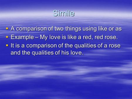 Simile  A comparison of two things using like or as  Example – My love is like a red, red rose.  It is a comparison of the qualities of a rose and the.