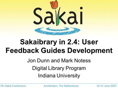 Sakaibrary in 2.4: User Feedback Guides Development Jon Dunn and Mark Notess Digital Library Program Indiana University.