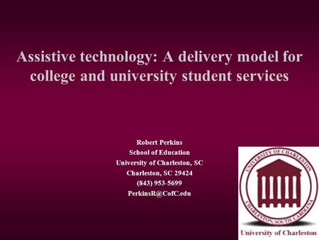 Assistive technology: A delivery model for college and university student services Robert Perkins School of Education University of Charleston, SC Charleston,