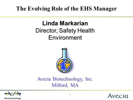 1 The Evolving Role of the EHS Manager Linda Markarian Director, Safety Health Environment Avecia Biotechnology, Inc. Milford, MA.