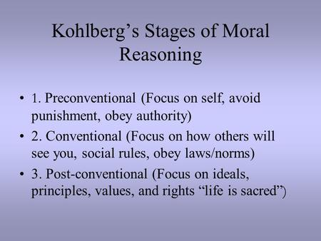 Kohlberg's Stages of Moral Reasoning 1. Preconventional (Focus on self, avoid punishment, obey authority) 2. Conventional (Focus on how others will see.