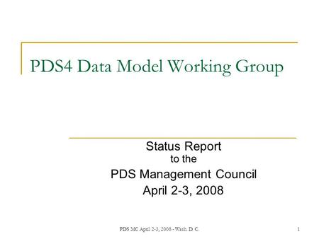 PDS MC April 2-3, 2008 - Wash. D. C.1 PDS4 Data Model Working Group Status Report to the PDS Management Council April 2-3, 2008.