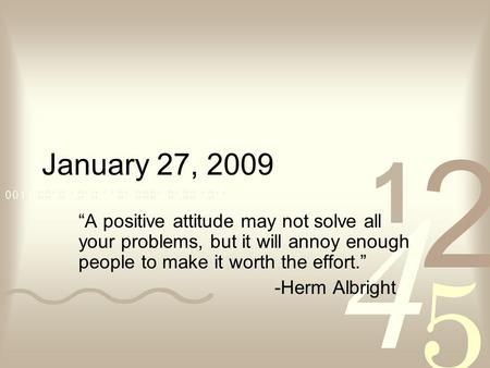 "January 27, 2009 ""A positive attitude may not solve all your problems, but it will annoy enough people to make it worth the effort."" -Herm Albright."