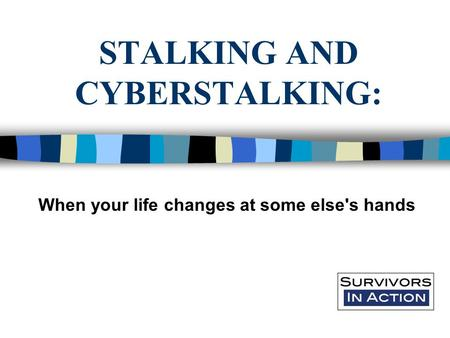 STALKING AND CYBERSTALKING: When your life changes at some else's hands.