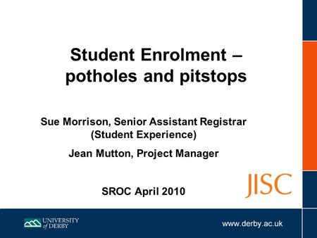 Student Enrolment – potholes and pitstops Sue Morrison, Senior Assistant Registrar (Student Experience) Jean Mutton, Project Manager SROC April 2010.