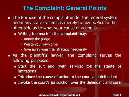 Advanced Civil Litigation Class 4Slide 1 The Complaint: General Points The Purpose of the complaint under the federal system and many state systems is.
