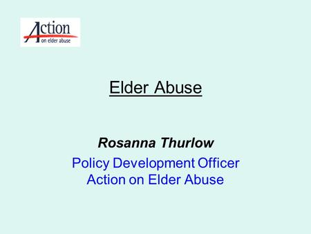 Rosanna Thurlow Policy Development Officer Action on Elder Abuse