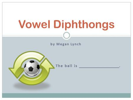 By Megan Lynch The ball is. Vowel Diphthongs. -au, -aw, -ow, -ou, -oi, -oy What Are Vowel Diphthongs? caughttoys.