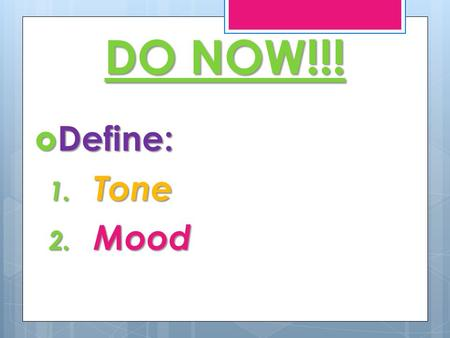 DO NOW!!!  Define: 1. Tone 2. Mood. WHAT IS MOOD?  Mood  Mood is the feeling /emotion created by the author's language and tone and the subject matter.
