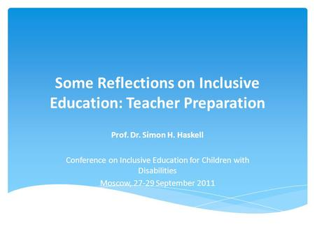 Some Reflections on Inclusive Education: Teacher Preparation Prof. Dr. Simon H. Haskell Conference on Inclusive Education for Children with Disabilities.