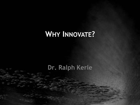 Dr. Ralph Kerle W HY I NNOVATE ?. the outcome... Innovation Creativity...birth of the new.