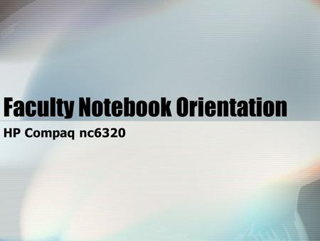 HP Compaq nc6320 Faculty Notebook Orientation. HP Compaq nc6320 Workshop Overview Policies/procedures/legal information Specifications Logging in on campus.