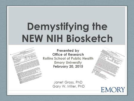 Demystifying the NEW NIH Biosketch Presented by Office of Research Rollins School of Public Health Emory University February 20, 2015 Janet Gross, PhD.
