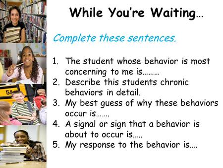 While You're Waiting… Complete these sentences. 1.The student whose behavior is most concerning to me is……… 2.Describe this students chronic behaviors.