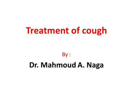 Treatment of cough By : Dr. Mahmoud A. Naga.