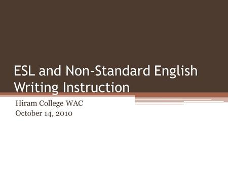 ESL and Non-Standard English Writing Instruction Hiram College WAC October 14, 2010.