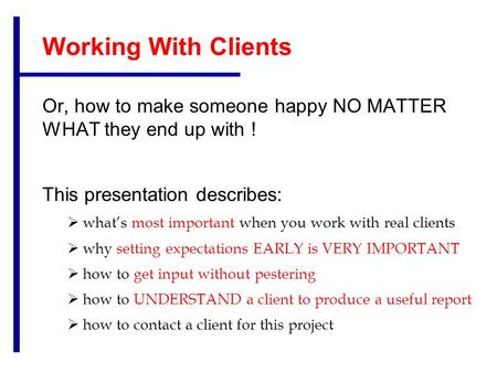 Working With Clients Or, how to make someone happy NO MATTER WHAT they end up with ! This presentation describes:  what's most important when you work.