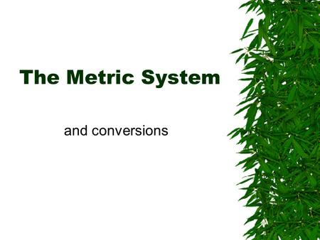 The Metric System and conversions. Why use the metric system?  is it just to annoy American high school science students?  It is used by (almost) the.