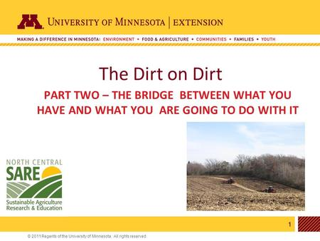 1 © 2011 Regents of the University of Minnesota. All rights reserved. 11 The Dirt on Dirt PART TWO – THE BRIDGE BETWEEN WHAT YOU HAVE AND WHAT YOU ARE.