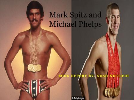 BOOK REPORT BY: NOAH NEITLICH Mark Spitz and Michael Phelps.