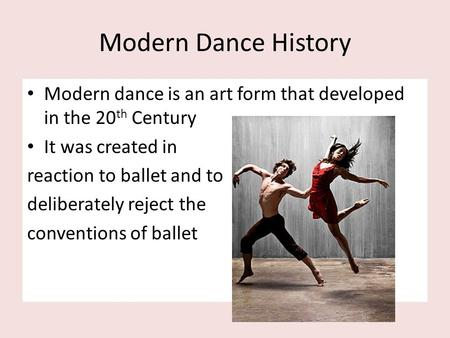 Modern Dance History Modern dance is an art form that developed in the 20th Century It was created in reaction to ballet and to deliberately reject the.