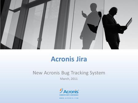 Acronis Jira New Acronis Bug Tracking System March, 2011.