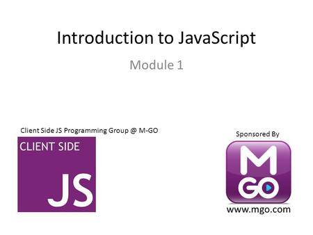 Introduction to JavaScript Module 1 Client Side JS Programming M-GO Sponsored By