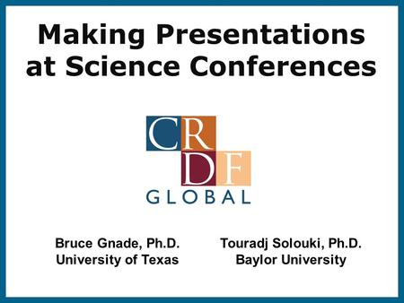 Making Presentations at Science Conferences Bruce Gnade, Ph.D. University of Texas Touradj Solouki, Ph.D. Baylor University.