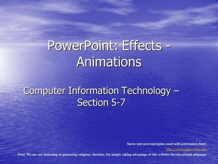 Computer Information Technology – Section 5-7 PowerPoint: Effects - Animations Some text and examples used with permission from: