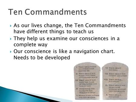  As our lives change, the Ten Commandments have different things to teach us  They help us examine our consciences in a complete way  Our conscience.