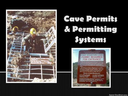 Aaron Stockton 2011.  Cave permits are legal documents that approve access into caves  In this session you will learn:  Why & when they might be needed.