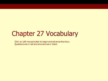 Chapter 27 Vocabulary Click on Left mouse button to begin and advance the show. Questions are in red and answers are in black.