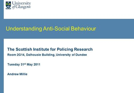 Understanding Anti-Social Behaviour The Scottish Institute for Policing Research Room 2G14, Dalhousie Building, University of Dundee Tuesday 31 st May.