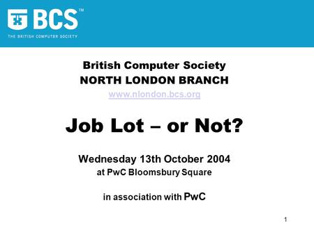 1 British Computer Society NORTH LONDON BRANCH www.nlondon.bcs.org Job Lot – or Not? Wednesday 13th October 2004 at PwC Bloomsbury Square in association.